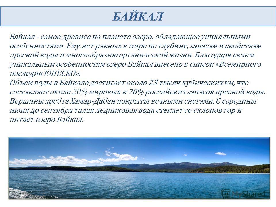 БАЙКАЛ Байкал - самое древнее на планете озеро, обладающее уникальными особенностями. Ему нет равных в мире по глубине, запасам и свойствам пресной воды и многообразию органической жизни. Благодаря своим уникальным особенностям озеро Байкал внесено в