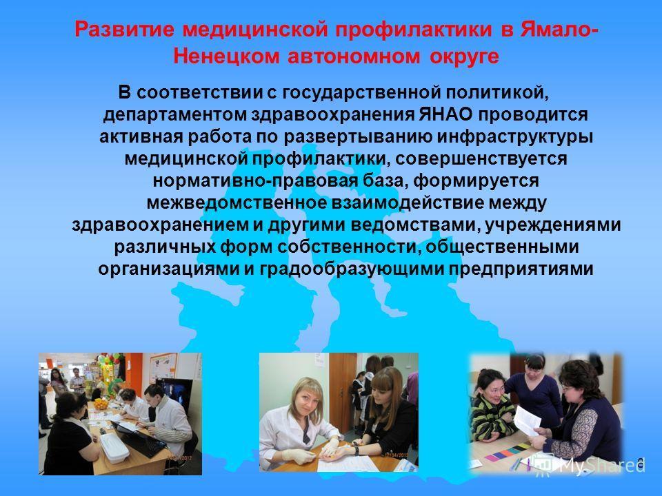 Развитие медицинской профилактики в Ямало- Ненецком автономном округе В соответствии с государственной политикой, департаментом здравоохранения ЯНАО проводится активная работа по развертыванию инфраструктуры медицинской профилактики, совершенствуется