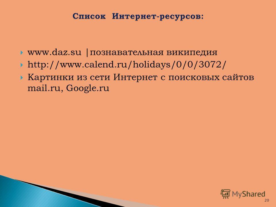 www.daz.su |познавательная википедия http://www.calend.ru/holidays/0/0/3072/ Картинки из сети Интернет с поисковых сайтов mail.ru, Google.ru 20