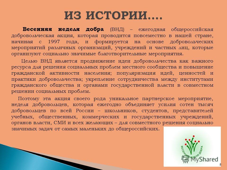 Весенняя неделя добра (ВНД) – ежегодная общероссийская добровольческая акция, которая проводится повсеместно в нашей стране, начиная с 1997 года, и формируется на основе добровольческих мероприятий различных организаций, учреждений и частных лиц, кот
