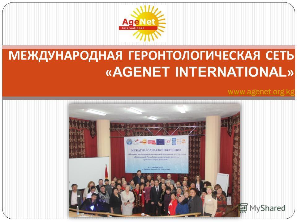 МЕЖДУНАРОДНАЯ ГЕРОНТОЛОГИЧЕСКАЯ СЕТЬ « AGENET INTERNATIONAL » www.agenet.org.kg www.agenet.org.kg