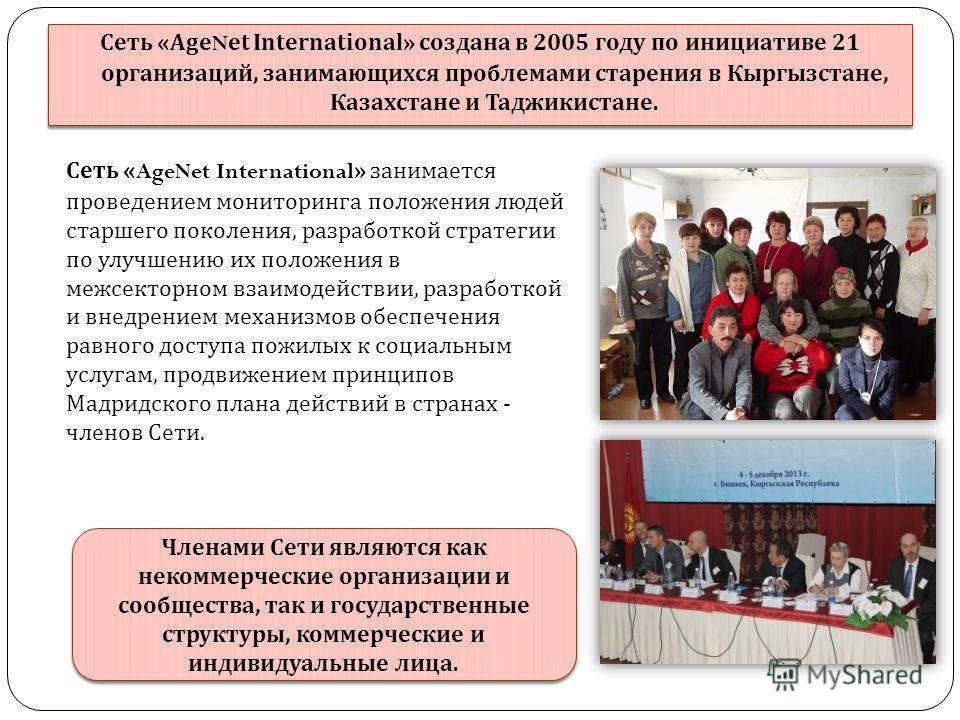 Сеть «AgeNet International» создана в 2005 году по инициативе 21 организаций, занимающихся проблемами старения в Кыргызстане, Казахстане и Таджикистане. Сеть «AgeNet International» занимается проведением мониторинга положения людей старшего поколения