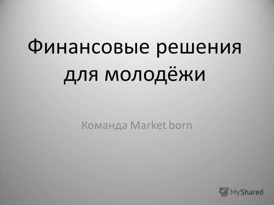 Финансовые решения для молодёжи Команда Market born