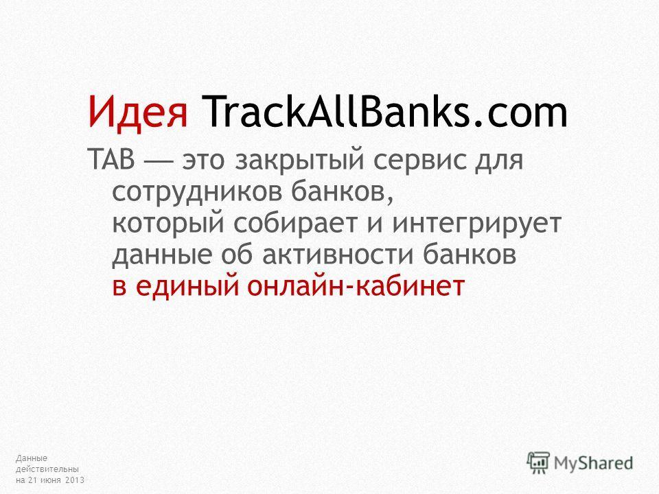 Идея TrackAllBanks.com TAB это закрытый сервис для сотрудников банков, который собирает и интегрирует данные об активности банков в единый онлайн-кабинет Данные действительны на 21 июня 2013