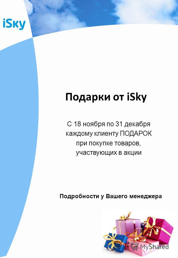 Подарки от iSky С 18 ноября по 31 декабря каждому клиенту ПОДАРОК при покупке товаров, участвующих в акции Подробности у Вашего менеджера