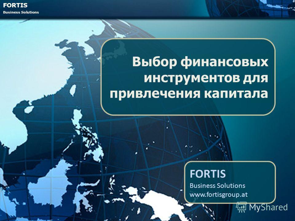 FORTIS Business Solutions Выбор финансовых инструментов для привлечения капитала FORTIS Business Solutions www.fortisgroup.at