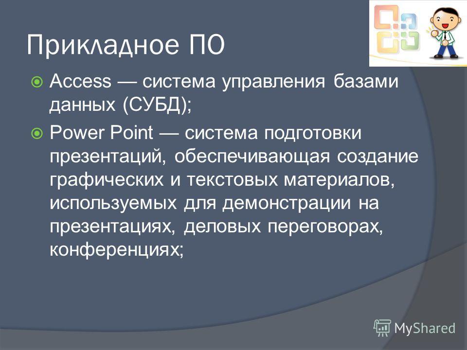 Прикладное ПО Access система управления базами данных (СУБД); Power Point система подготовки презентаций, обеспечивающая создание графических и текстовых материалов, используемых для демонстрации на презентациях, деловых переговорах, конференциях;