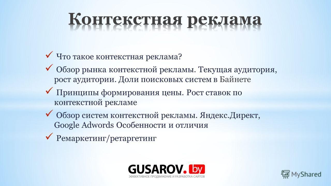 Что такое контекстная реклама? Обзор рынка контекстной рекламы. Текущая аудитория, рост аудитории. Доли поисковых систем в Байнете Принципы формирования цены. Рост ставок по контекстной рекламе Обзор систем контекстной рекламы. Яндекс.Директ, Google
