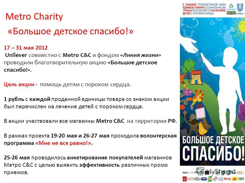 17 – 31 мая 2012 Unilever совместно с Metro C&C и фондом «Линия жизни» проводили благотворительную акцию «Большое детское спасибо!». Цель акции - помощь детям с пороком сердца. 1 рубль с каждой проданной единицы товара со знаком акции был перечислен