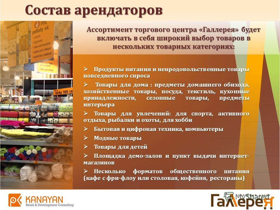 Ассортимент торгового центра «Галлерея» будет включать в себя широкий выбор товаров в нескольких товарных категориях: Состав арендаторов Продукты питания и непродовольственные товары повседневного спроса Продукты питания и непродовольственные товары