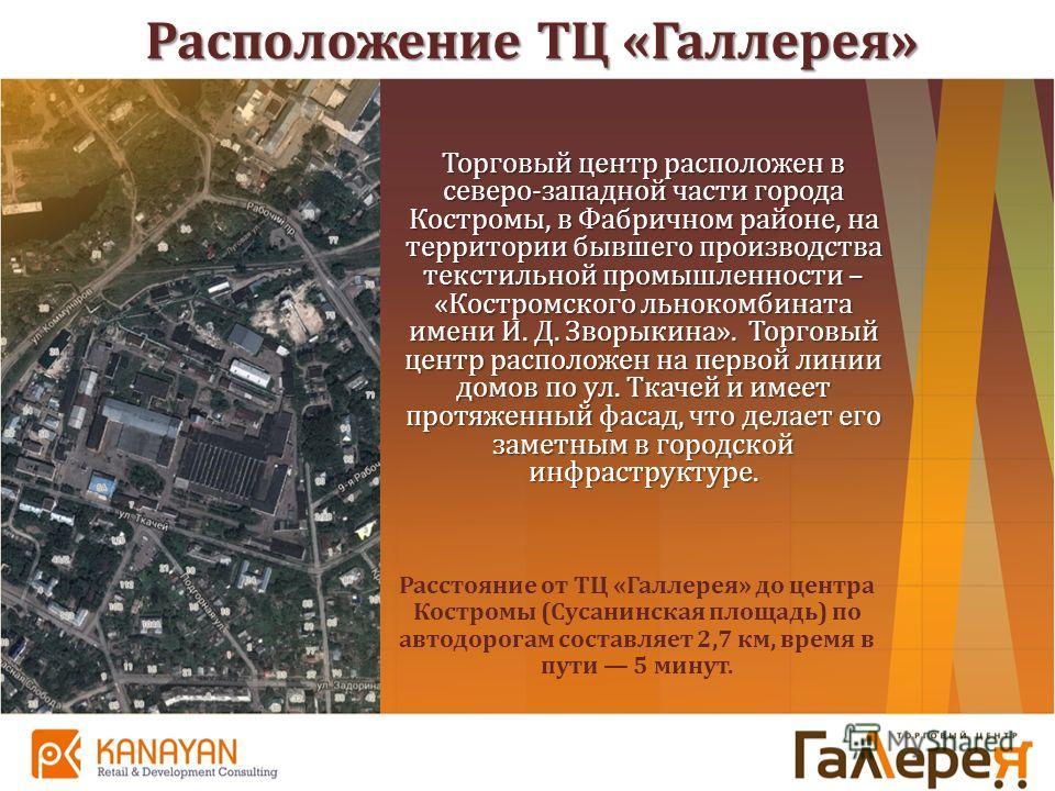 Расположение ТЦ «Галлерея» Торговый центр расположен в северо-западной части города Костромы, в Фабричном районе, на территории бывшего производства текстильной промышленности – «Костромского льнокомбината имени И. Д. Зворыкина». Торговый центр распо