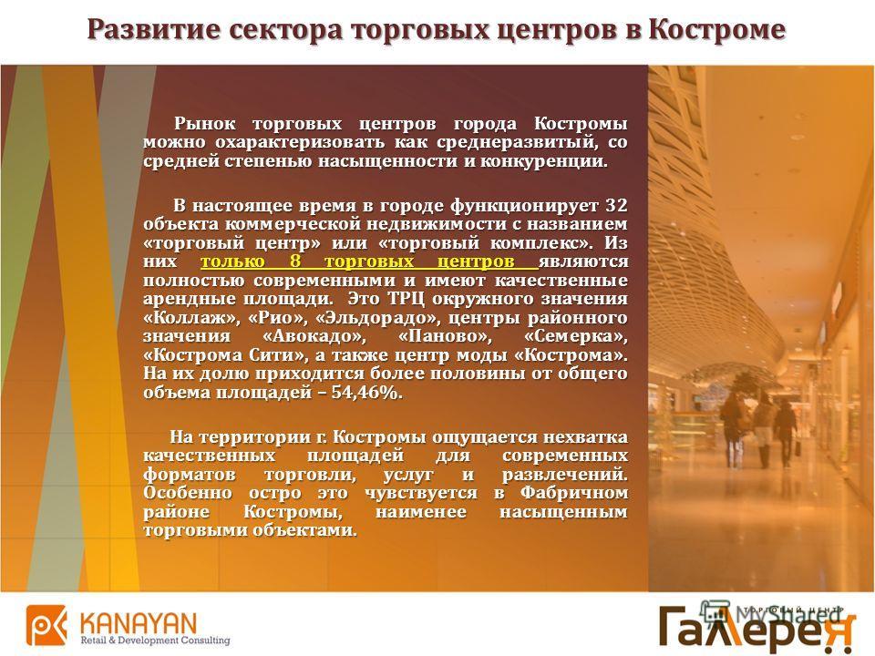 Развитие сектора торговых центров в Костроме Рынок торговых центров города Костромы можно охарактеризовать как среднеразвитый, со средней степенью насыщенности и конкуренции. Рынок торговых центров города Костромы можно охарактеризовать как среднераз