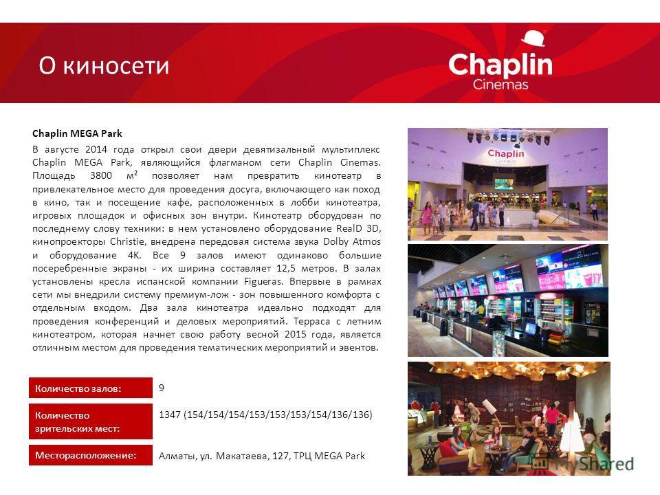 В августе 2014 года открыл свои двери девятизальный мультиплекс Chaplin MEGA Park, являющийся флагманом сети Chaplin Cinemas. Площадь 3800 м² позволяет нам превратить кинотеатр в привлекательное место для проведения досуга, включающего как поход в ки