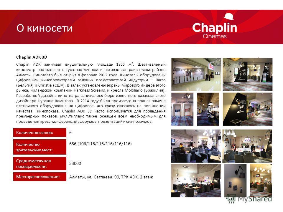Chaplin ADK занимает внушительную площадь 1800 м². Шестизальный кинотеатр расположен в густонаселенном и активно застраиваемом районе Алматы. Кинотеатр был открыт в феврале 2012 года. Кинозалы оборудованы цифровыми кинопроекторами ведущих представите