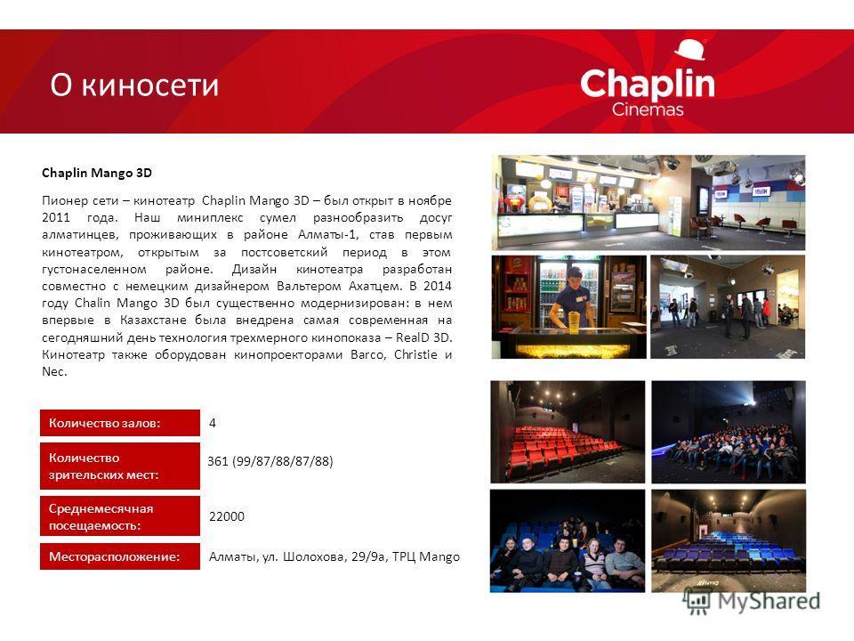 Пионер сети – кинотеатр Chaplin Mango 3D – был открыт в ноябре 2011 года. Наш миниплекс сумел разнообразить досуг алматинцев, проживающих в районе Алматы-1, став первым кинотеатром, открытым за постсоветский период в этом густонаселенном районе. Диза