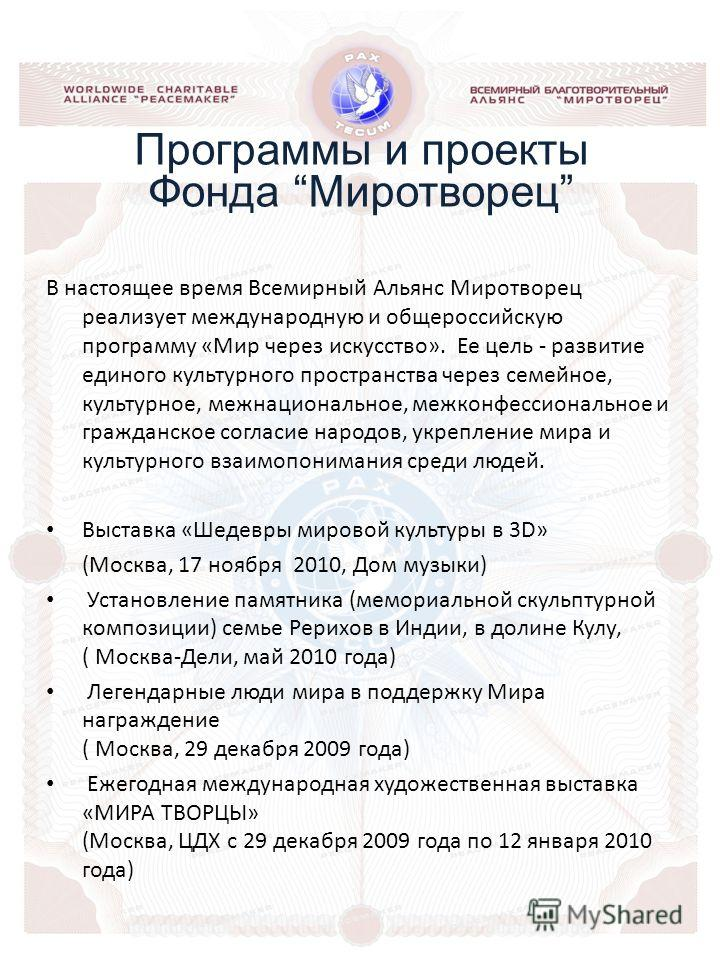 В настоящее время Всемирный Альянс Миротворец реализует международную и общероссийскую программу «Мир через искусство». Ее цель - развитие единого культурного пространства через семейное, культурное, межнациональное, межконфессиональное и гражданское