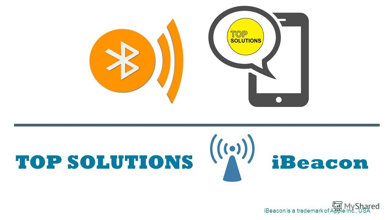 TOP SOLUTIONS iBeacon iBeacon is a trademark of Apple Inc., USA