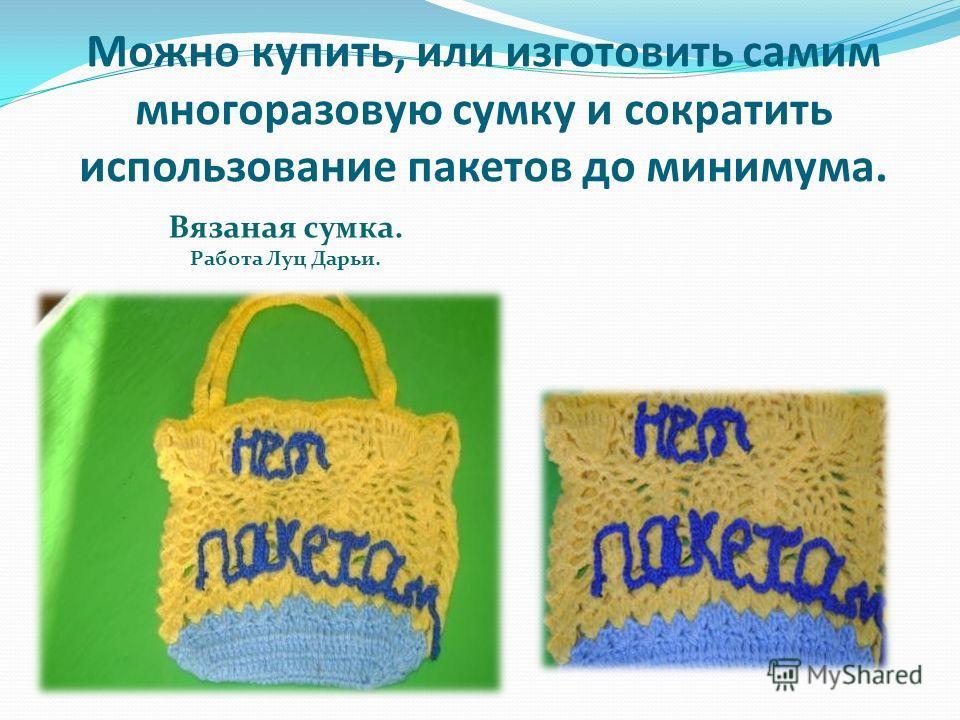 Можно купить, или изготовить самим многоразовую сумку и сократить использование пакетов до минимума. Вязаная сумка. Работа Луц Дарьи.