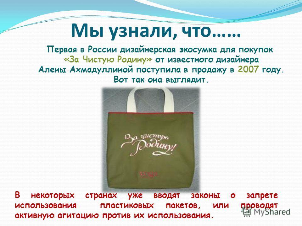 Мы узнали, что…… Первая в России дизайнерская эко сумка для покупок «За Чистую Родину» от известного дизайнера Алены Ахмадуллиной поступила в продажу в 2007 году. Вот так она выглядит. В некоторых странах уже вводят законы о запрете использования пла