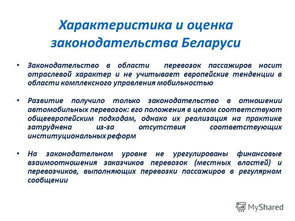 Характеристика и оценка законодательства Беларуси Законодательство в области перевозок пассажиров носит отраслевой характер и не учитывает европейские тенденции в области комплексного управления мобильностью Развитие получило только законодательство