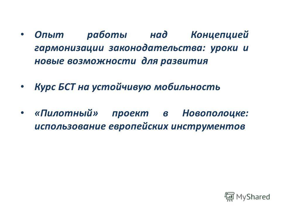 Опыт работы над Концепцией гармонизации законодательства: уроки и новые возможности для развития Курс БСТ на устойчивую мобильность «Пилотный» проект в Новополоцке: использование европейских инструментов