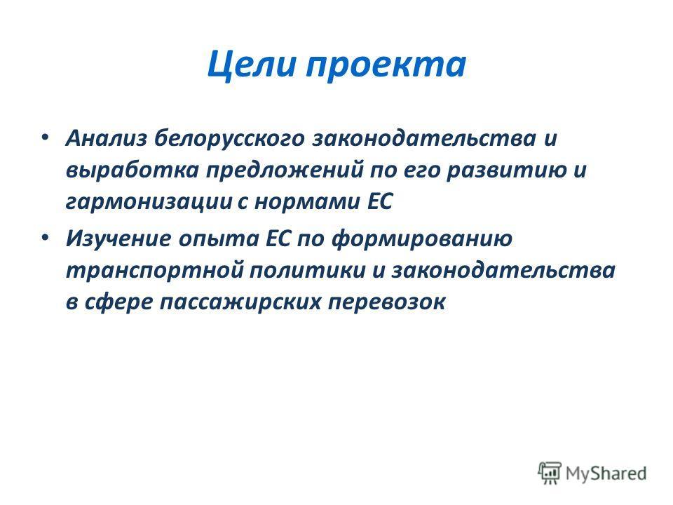 Цели проекта Анализ белорусского законодательства и выработка предложений по его развитию и гармонизации с нормами ЕС Изучение опыта ЕС по формированию транспортной политики и законодательства в сфере пассажирских перевозок