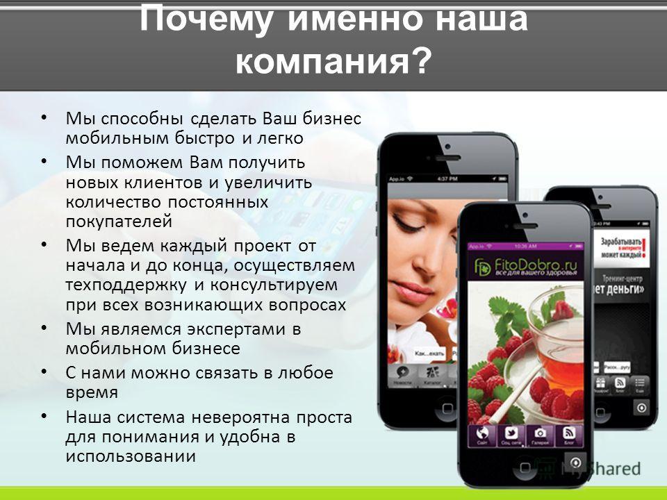Почему именно наша компания? Мы способны сделать Ваш бизнес мобильным быстро и легко Мы поможем Вам получить новых клиентов и увеличить количество постоянных покупателей Мы ведем каждый проект от начала и до конца, осуществляем техподдержку и консуль