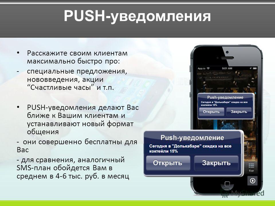 PUSH-уведомления Расскажите своим клиентам максимально быстро про: -специальные предложения, нововведения, акции Счастливые часы и т.п. PUSH-уведомления делают Вас ближе к Вашим клиентам и устанавливают новый формат общения - они совершенно бесплатны