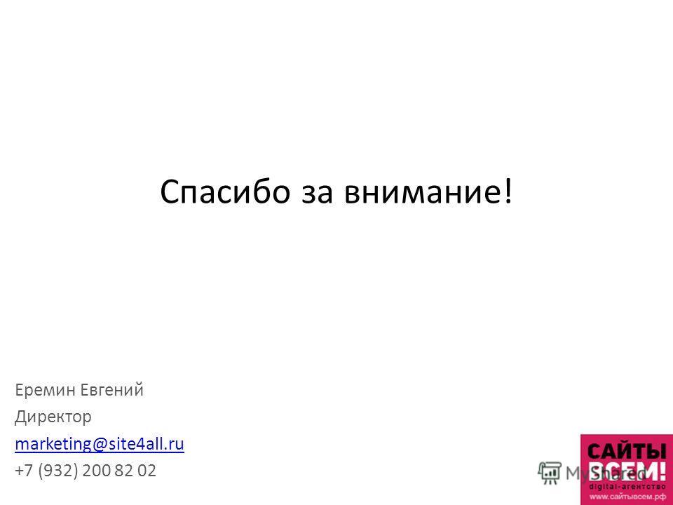 Спасибо за внимание! Еремин Евгений Директор marketing@site4all.ru +7 (932) 200 82 02