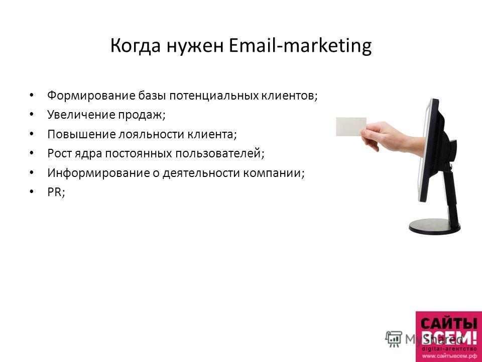 Когда нужен Email-marketing Формирование базы потенциальных клиентов; Увеличение продаж; Повышение лояльности клиента; Рост ядра постоянных пользователей; Информирование о деятельности компании; PR;
