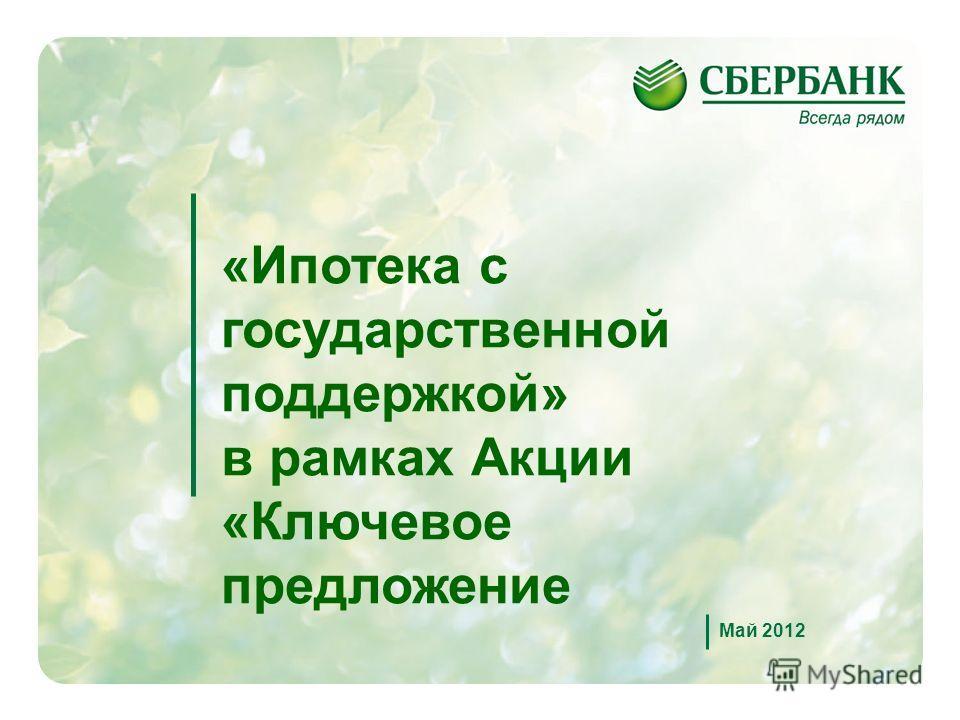 1 Май 2012 «Ипотека с государственной поддержкой» в рамках Акции «Ключевое предложение