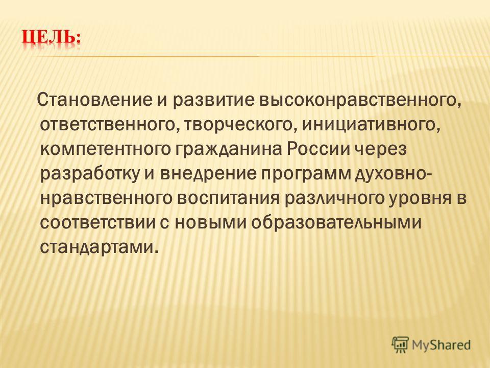 Становление и развитие высоконравственного, ответственного, творческого, инициативного, компетентного гражданина России через разработку и внедрение программ духовно- нравственного воспитания различного уровня в соответствии с новыми образовательными