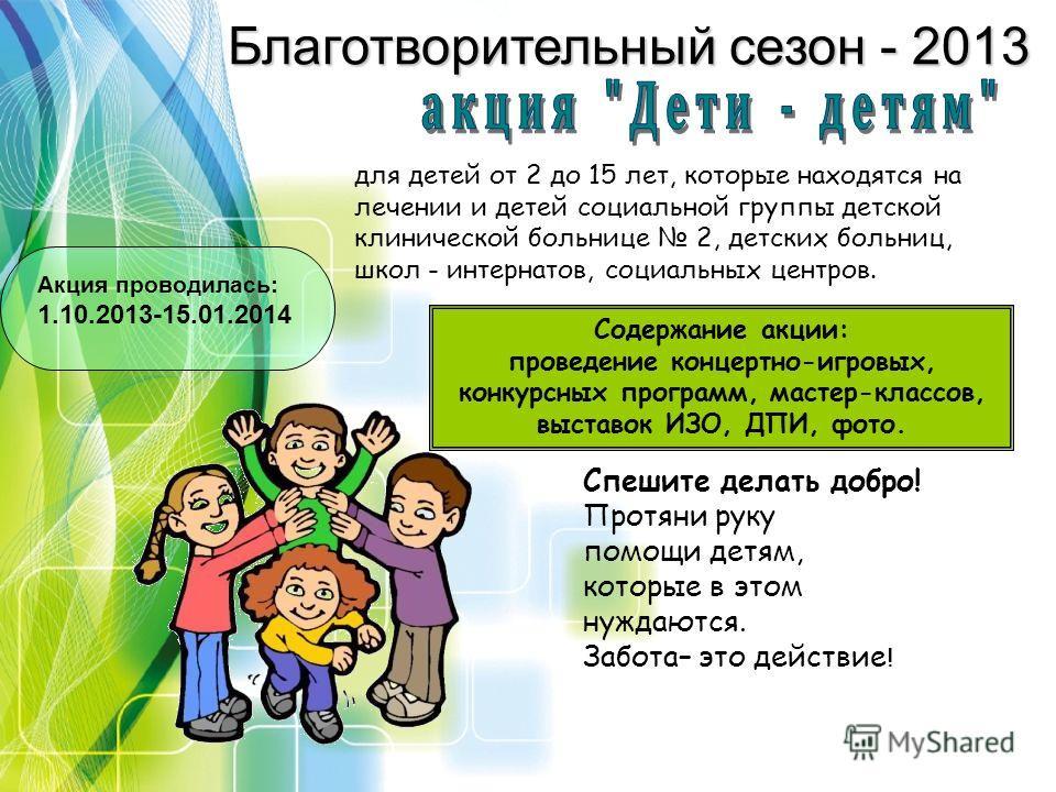 Благотворительный сезон - 2013 для детей от 2 до 15 лет, которые находятся на лечении и детей социальной группы детской клинической больнице 2, детских больниц, школ - интернатов, социальных центров. Содержание акции: проведение концертно-игровых, ко