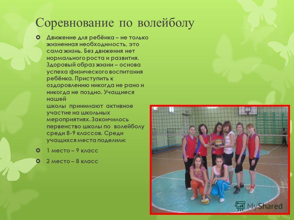 Соревнование по волейболу Движение для ребёнка – не только жизненная необходимость, это сама жизнь. Без движения нет нормального роста и развития. Здоровый образ жизни – основа успеха физического воспитания ребёнка. Приступить к оздоровлению никогда
