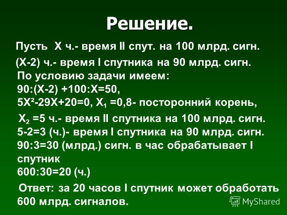Решение. Пусть Х ч.- время ΙΙ спут. на 100 млрд. сигн. (Х-2) ч.- время Ι спутника на 90 млрд. сигн. По условию задачи имеем: 90:(Х-2) +100:Х=50, 5Х²-29Х+20=0, Х 1 =0,8- посторонний корень, Х 2 =5 ч.- время ΙΙ спутника на 100 млрд. сигн. 5-2=3 (ч.)- в