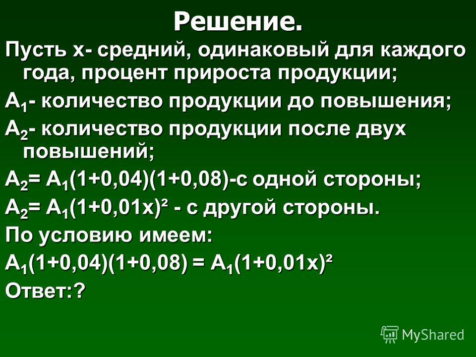 Решение. Пусть х- средний, одинаковый для каждого года, процент прироста продукции; А 1 - количество продукции до повышения; А 2 - количество продукции после двух повышений; А 2 = А 1 (1+0,04)(1+0,08)-с одной стороны; А 2 = А 1 (1+0,01 х)² - с другой