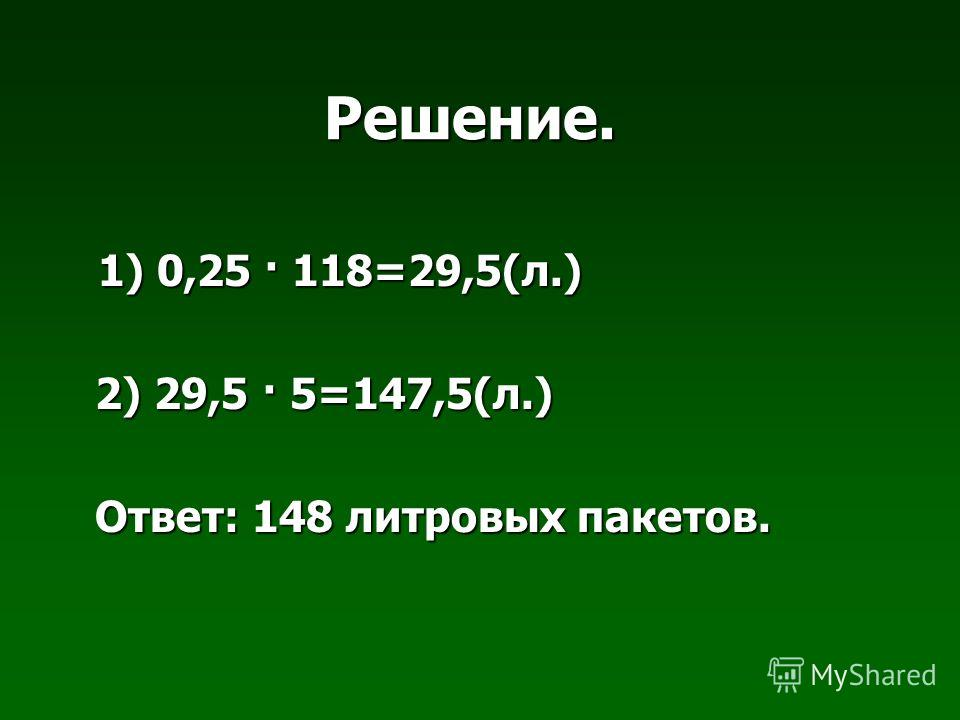 Решение. 1) 0,25 · 118=29,5(л.) 1) 0,25 · 118=29,5(л.) 2) 29,5 · 5=147,5(л.) 2) 29,5 · 5=147,5(л.) Ответ: 148 литровых пакетов. Ответ: 148 литровых пакетов.