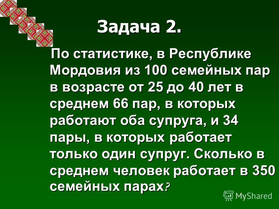 Задача 2. По статистике, в Республике Мордовия из 100 семейных пар в возрасте от 25 до 40 лет в среднем 66 пар, в которых работают оба супруга, и 34 пары, в которых работает только один супруг. Сколько в среднем человек работает в 350 семейных парах