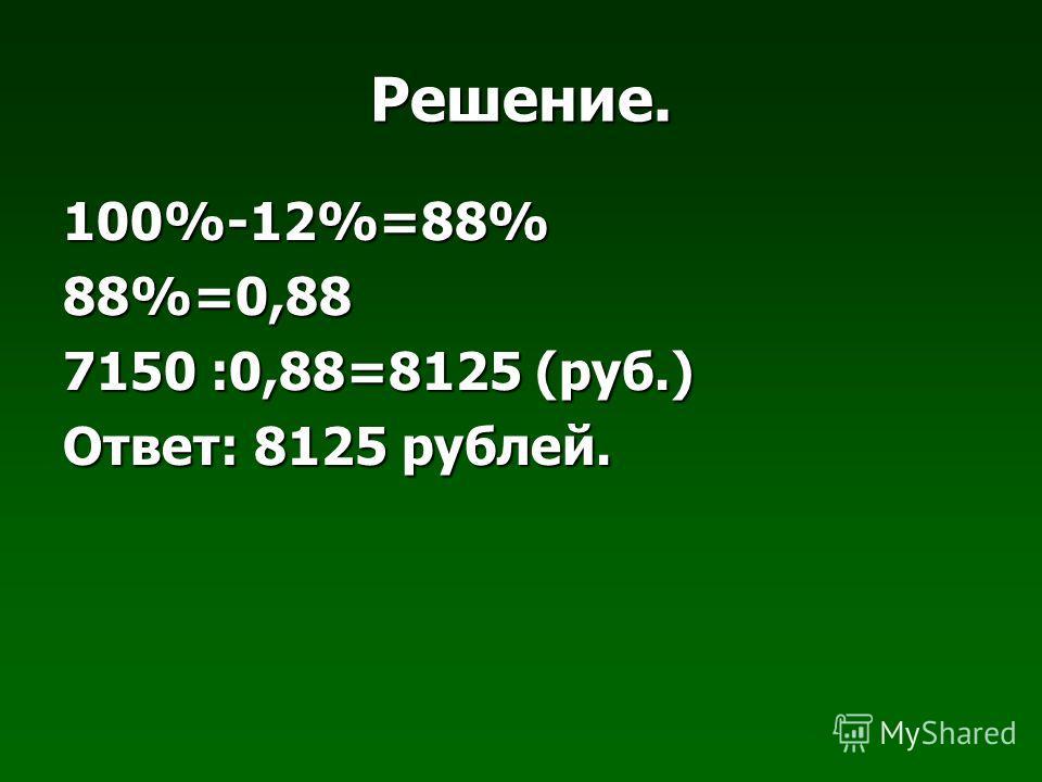 Решение. 100%-12%=88%88%=0,88 7150 :0,88=8125 (руб.) Ответ: 8125 рублей.