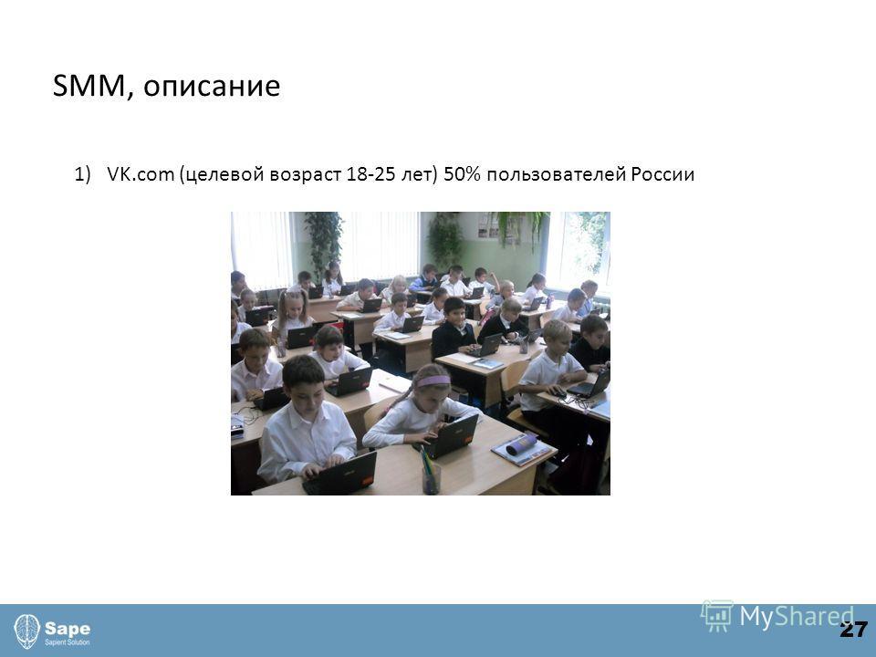 SMM, описание 1)VK.com (целевой возраст 18-25 лет) 50% пользователей России 27