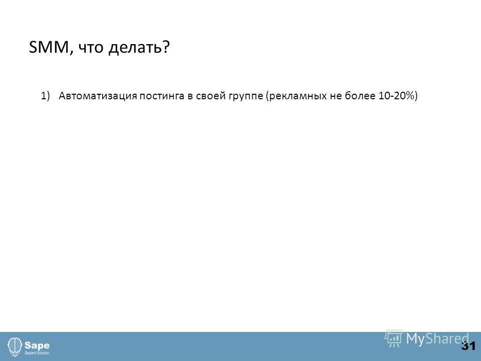 SMM, что делать? 1)Автоматизация постинга в своей группе (рекламных не более 10-20%) 31
