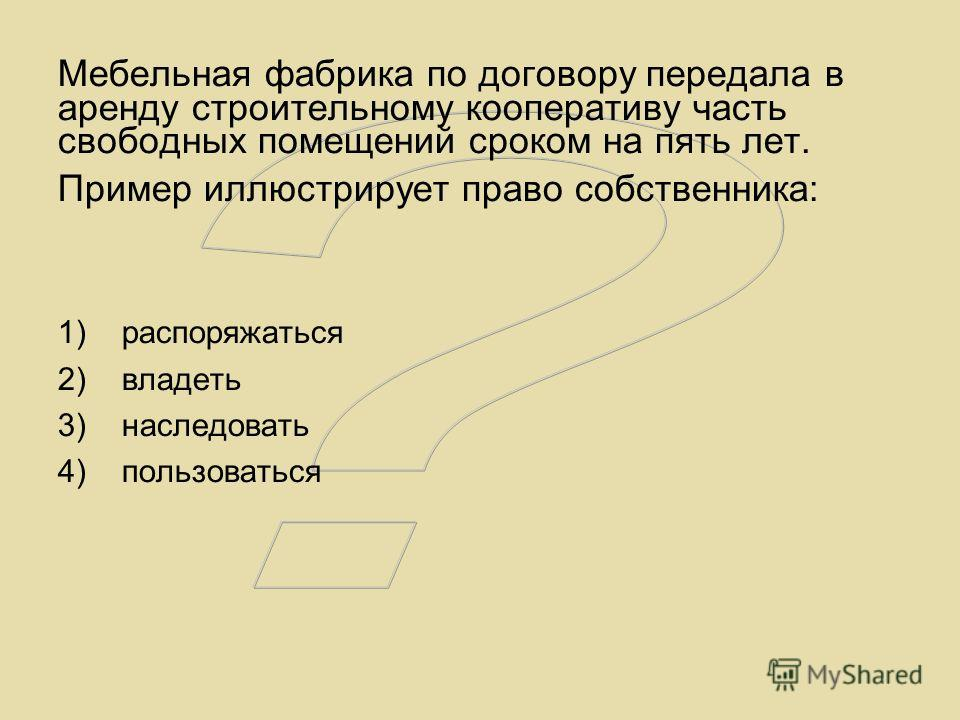 Мебельная фабрика по договору передала в аренду строительному кооперативу часть свободных помещений сроком на пять лет. Пример иллюстрирует право собственника: 1)распоряжаться 2)владеть 3)наследовать 4)пользоваться