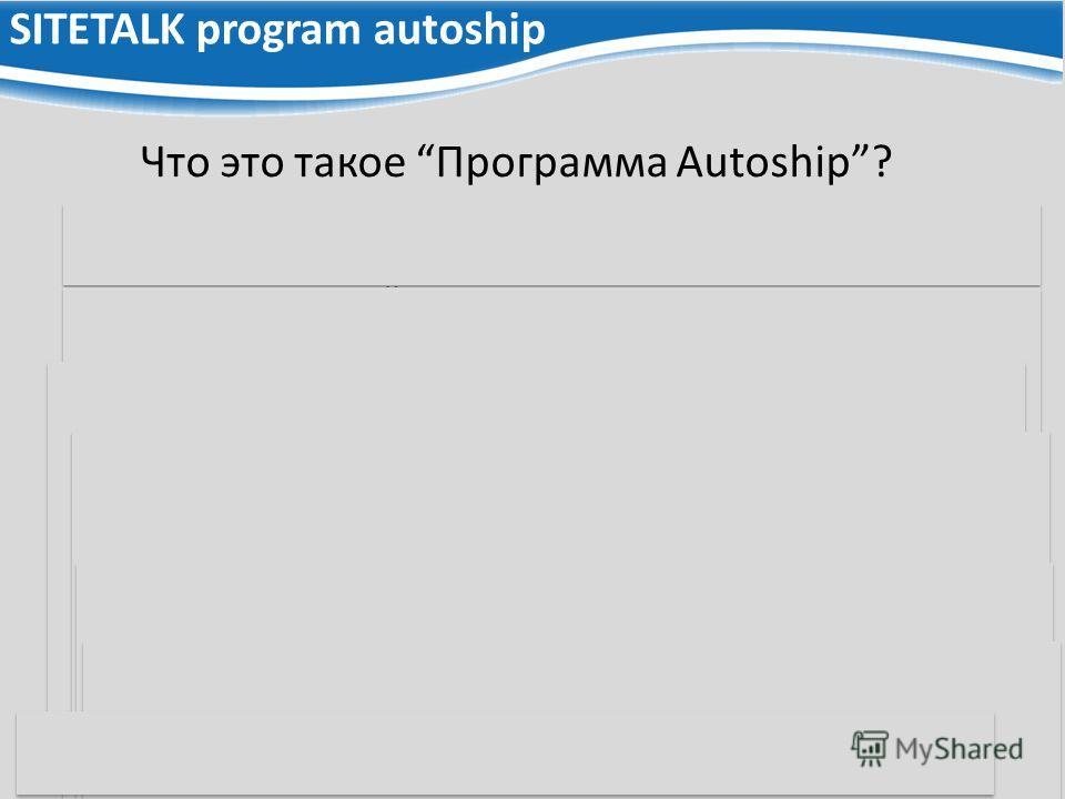SITETALK program autoship Почему Программа Autoship такая хорошая? Систематическая и автоматическая покупка/доставка продукта Совершенно новый инструмент - совершенно новые комиссии Что это такое Программа Autoship? Для кого Программа Autoship такая