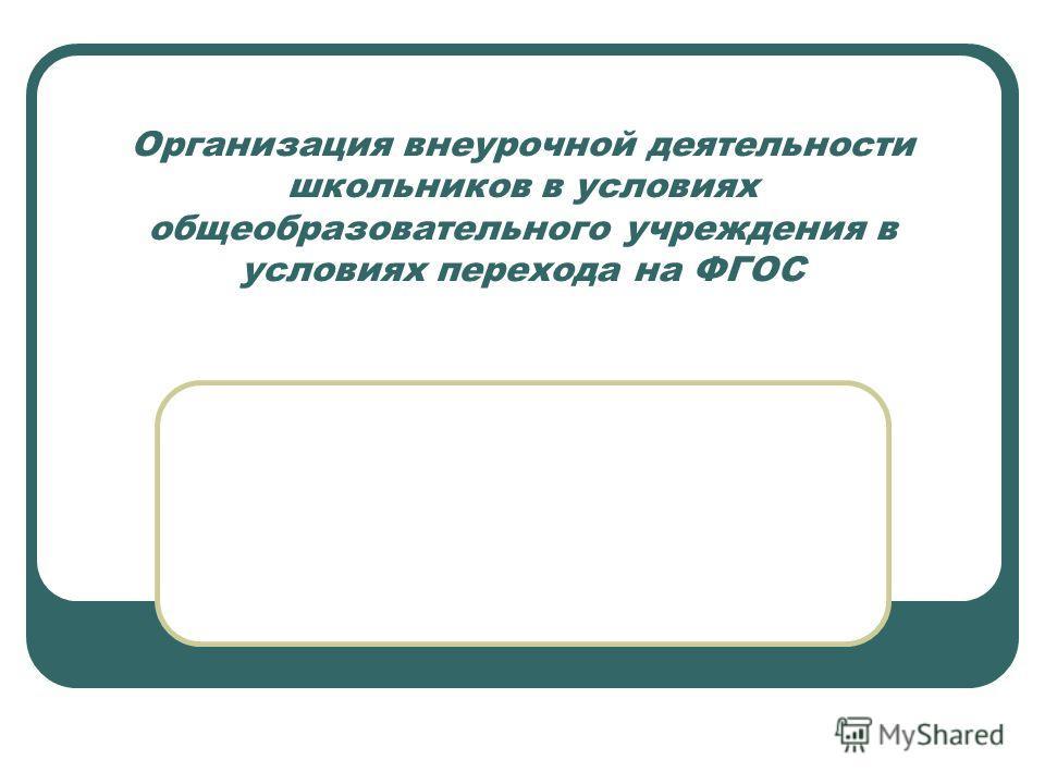 Организация внеурочной деятельности школьников в условиях общеобразовательного учреждения в условиях перехода на ФГОС