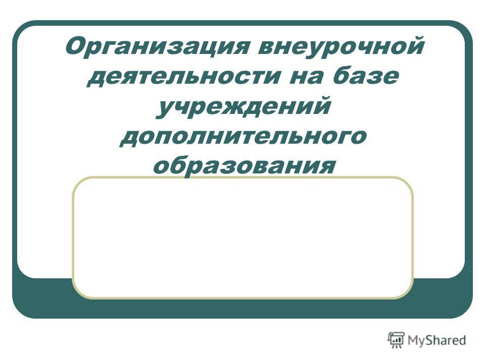 Организация внеурочной деятельности на базе учреждений дополнительного образования