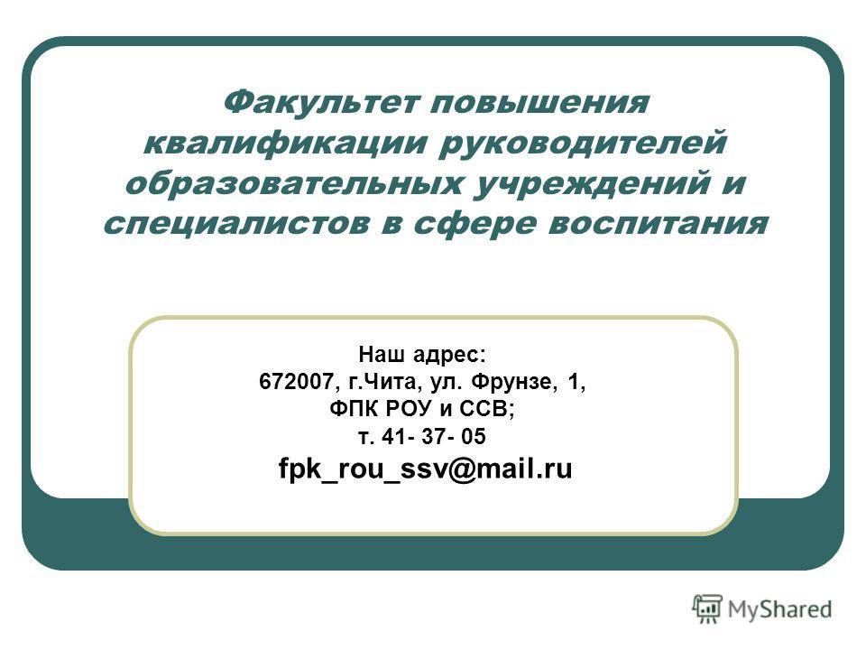 Факультет повышения квалификации руководителей образовательных учреждений и специалистов в сфере воспитания Наш адрес: 672007, г.Чита, ул. Фрунзе, 1, ФПК РОУ и ССВ; т. 41- 37- 05 fpk_rou_ssv@mail.ru