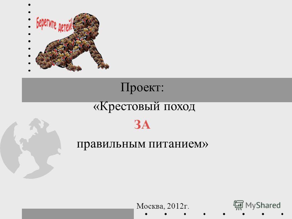 Москва, 2012 г. Проект: «Крестовый поход ЗА правильным питанием»