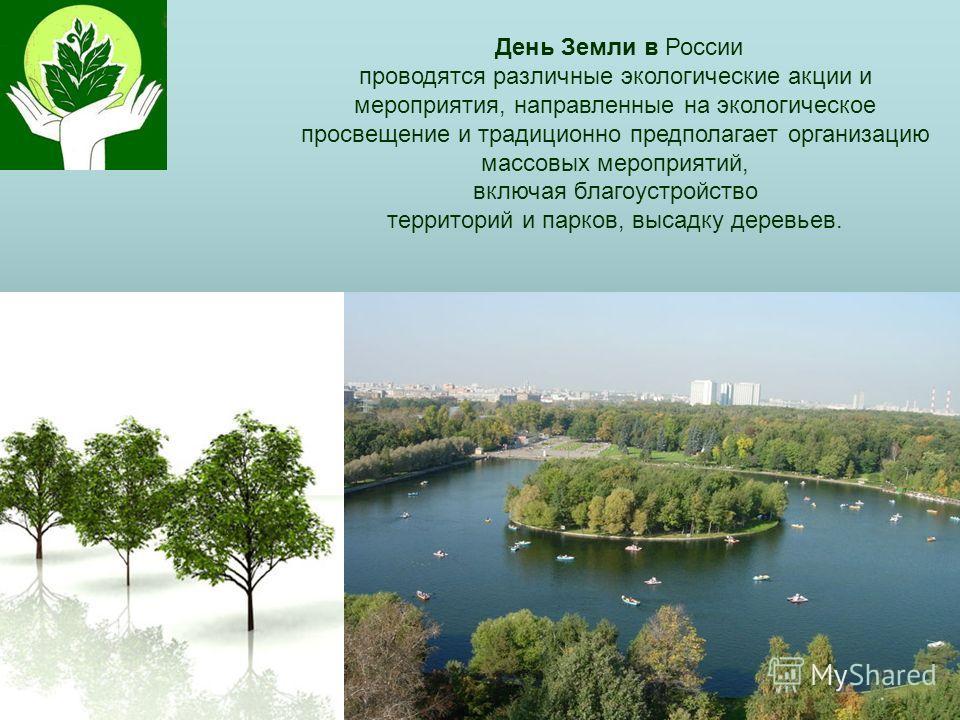 День Земли в России проводятся различные экологические акции и мероприятия, направленные на экологическое просвещение и традиционно предполагает организацию массовых мероприятий, включая благоустройство территорий и парков, высадку деревьев.