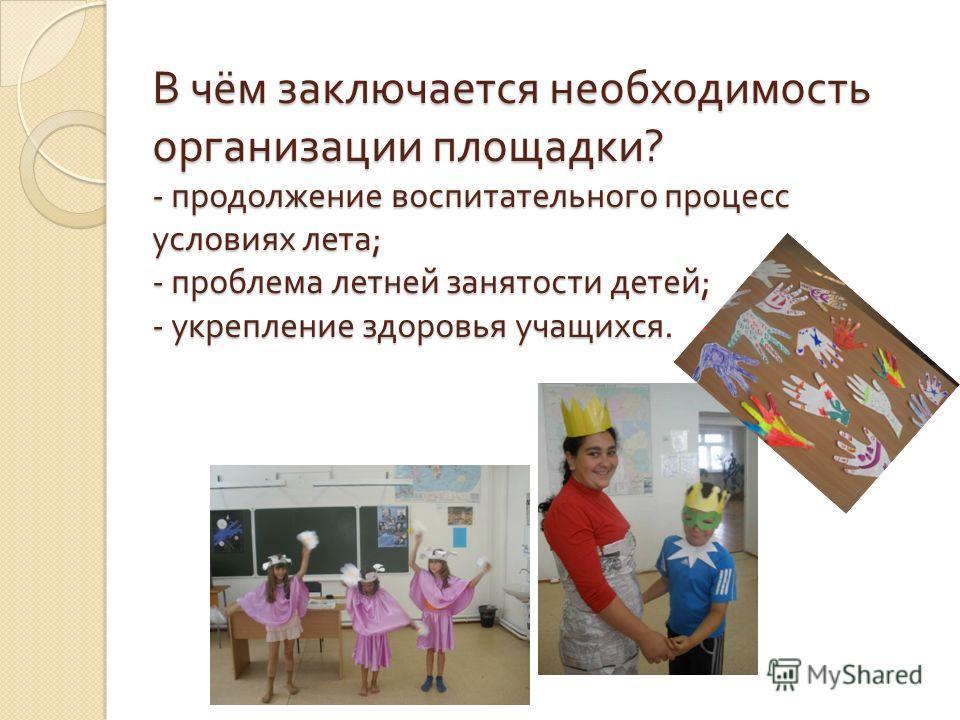 В чём заключается необходимость организации площадки ? - продолжение воспитательного процесс условиях лета ; - проблема летней занятости детей ; - укрепление здоровья учащихся.