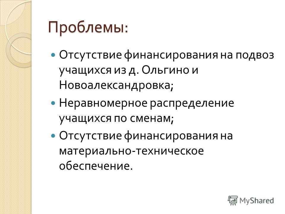 Проблемы : Отсутствие финансирования на подвоз учащихся из д. Ольгино и Новоалександровка ; Неравномерное распределение учащихся по сменам ; Отсутствие финансирования на материально - техническое обеспечение.